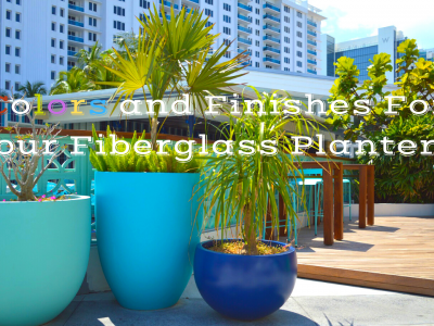Why You Need to Consider Colors and Finishes when Choosing Fiberglass Planters