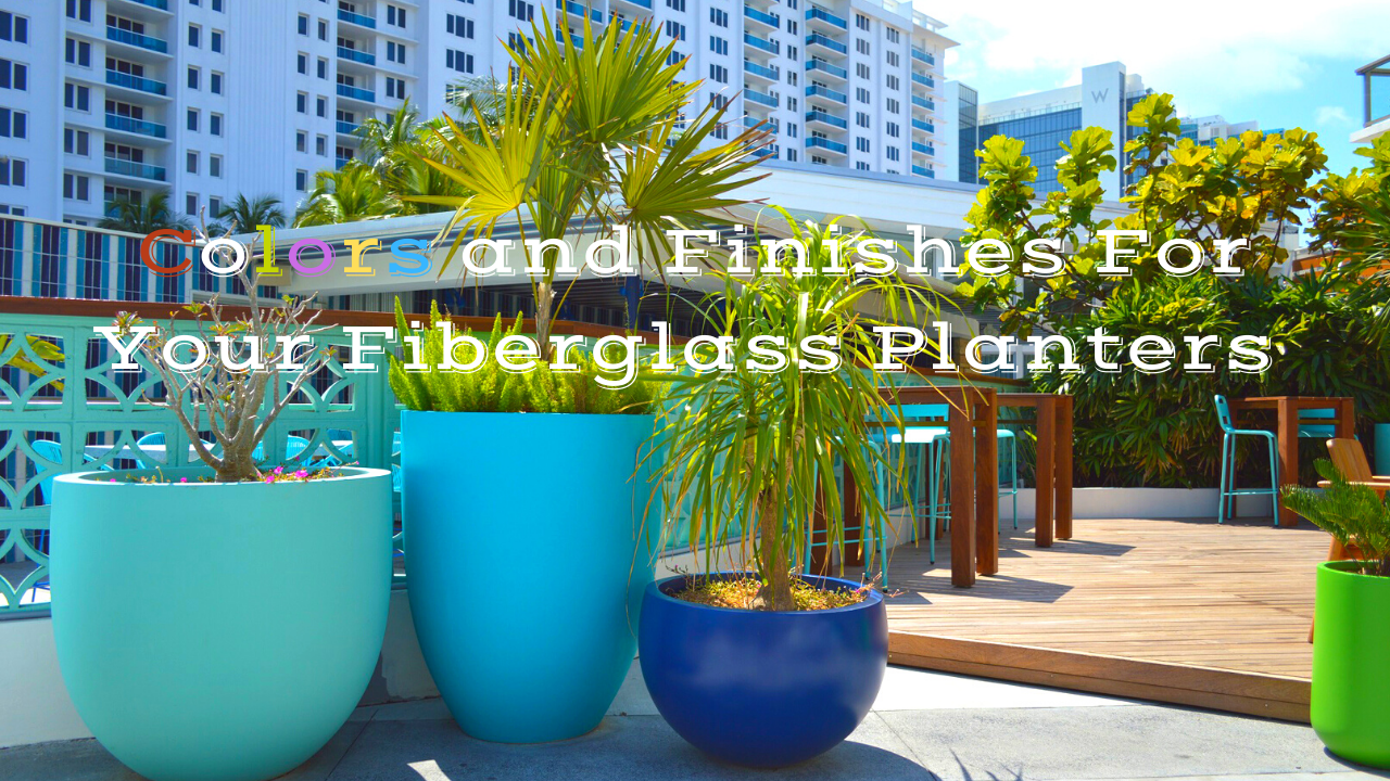 Colors and Finishes For Your Fiberglass Planters