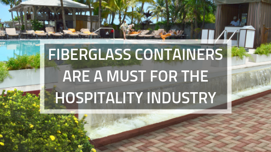 FIBERGLASS CONTAINERS ARE A MUST FOR THE HOSPITALITY INDUSTRY (1)